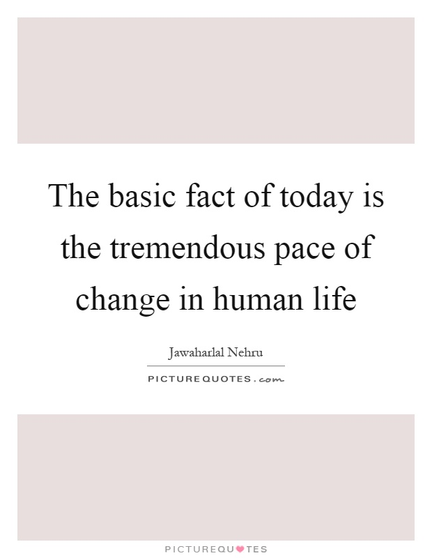 The basic fact of today is the tremendous pace of change in human life Picture Quote #1