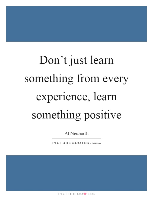 Don't just learn something from every experience, learn something positive Picture Quote #1