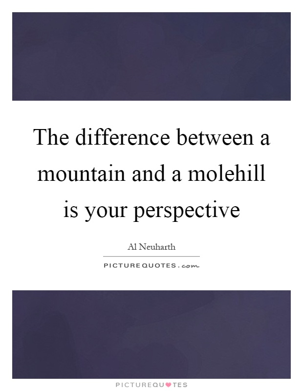 The difference between a mountain and a molehill is your perspective Picture Quote #1