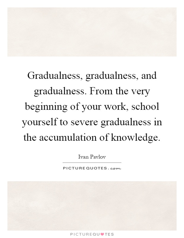 Gradualness, gradualness, and gradualness. From the very beginning of your work, school yourself to severe gradualness in the accumulation of knowledge Picture Quote #1