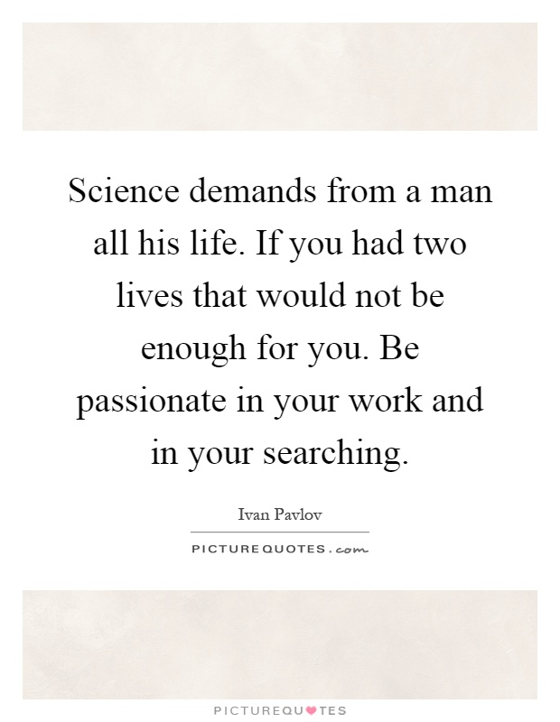 Science demands from a man all his life. If you had two lives that would not be enough for you. Be passionate in your work and in your searching Picture Quote #1