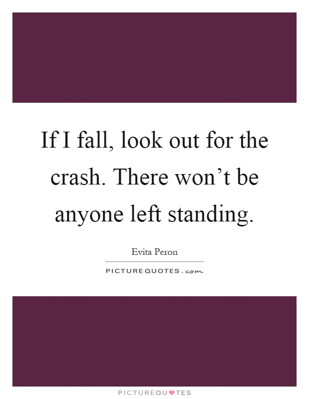 If I fall, look out for the crash. There won't be anyone left standing Picture Quote #1