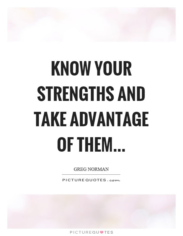 Know your strengths and take advantage of them Picture Quote #1