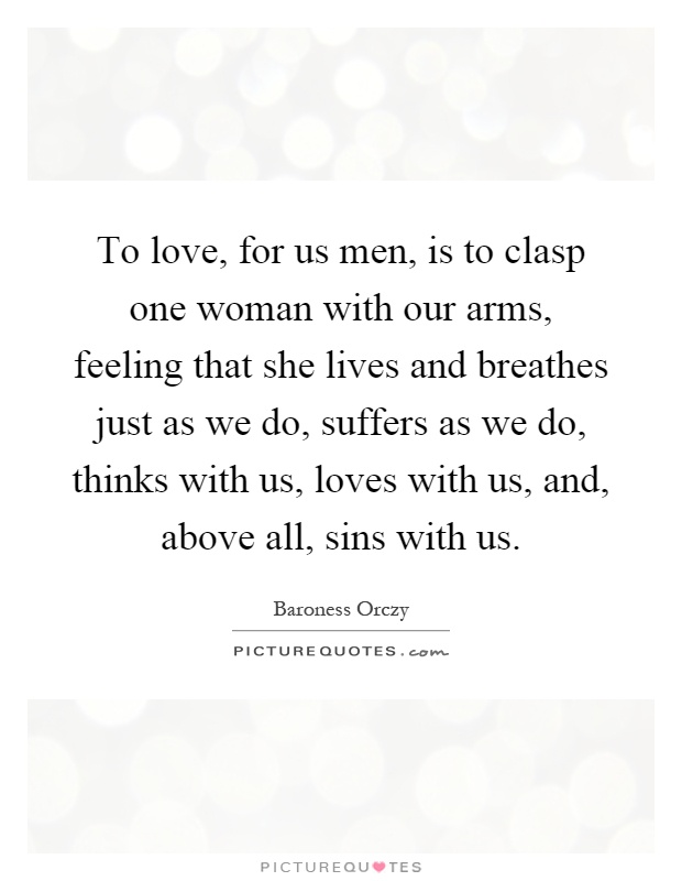 To love, for us men, is to clasp one woman with our arms, feeling that she lives and breathes just as we do, suffers as we do, thinks with us, loves with us, and, above all, sins with us Picture Quote #1