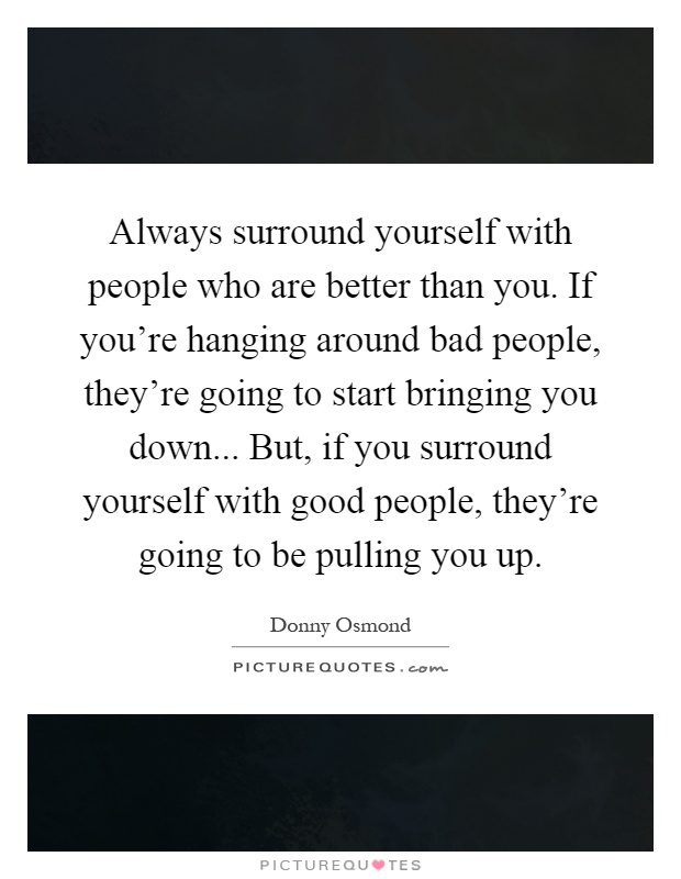 Always surround yourself with people who are better than you. If you're hanging around bad people, they're going to start bringing you down... But, if you surround yourself with good people, they're going to be pulling you up Picture Quote #1