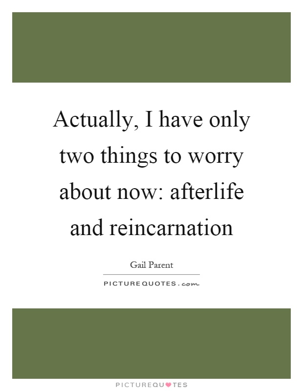 Actually, I have only two things to worry about now: afterlife and reincarnation Picture Quote #1