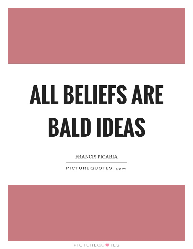 All beliefs are bald ideas Picture Quote #1