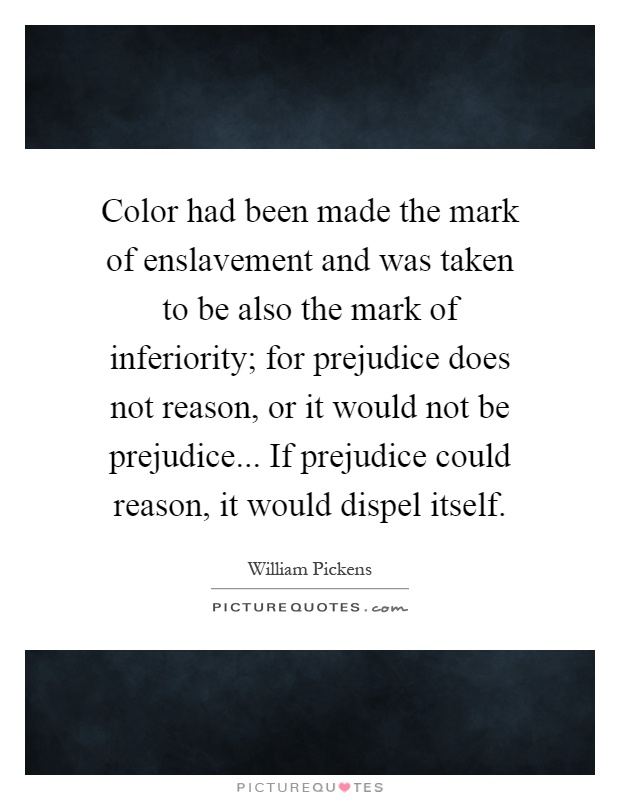 Color had been made the mark of enslavement and was taken to be also the mark of inferiority; for prejudice does not reason, or it would not be prejudice... If prejudice could reason, it would dispel itself Picture Quote #1