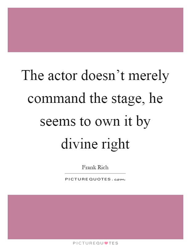 The actor doesn't merely command the stage, he seems to own it by divine right Picture Quote #1