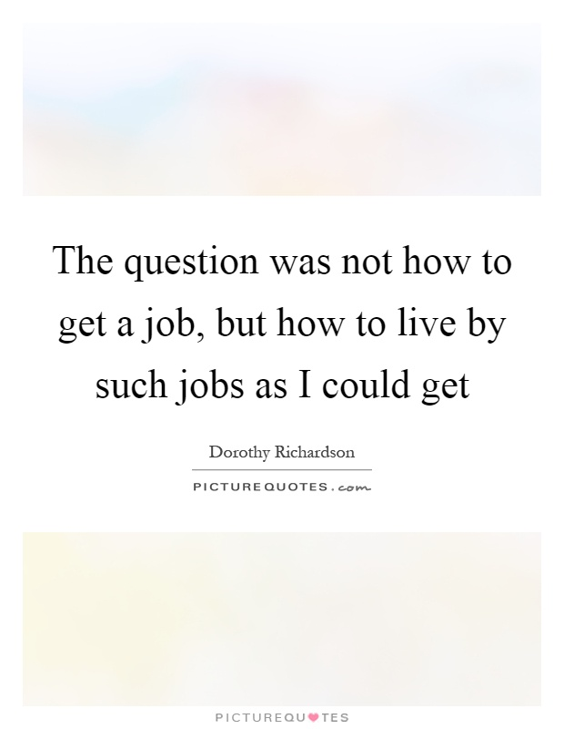 The question was not how to get a job, but how to live by such jobs as I could get Picture Quote #1