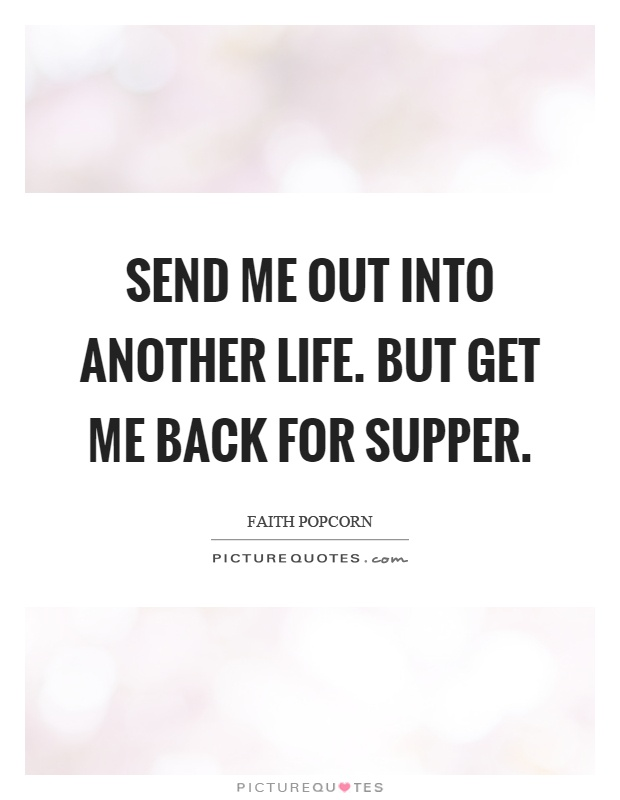 Send me out into another life. But get me back for supper Picture Quote #1