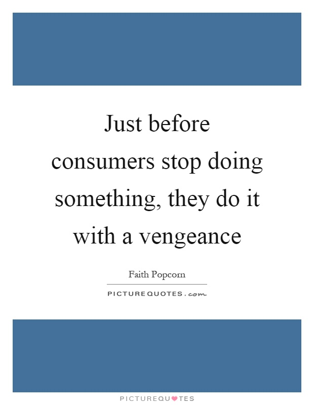 Just before consumers stop doing something, they do it with a vengeance Picture Quote #1