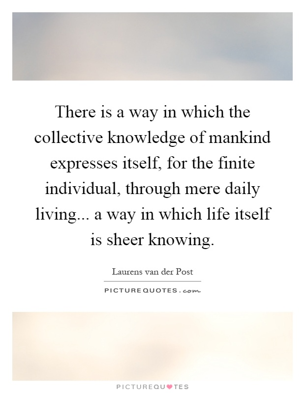 There is a way in which the collective knowledge of mankind expresses itself, for the finite individual, through mere daily living... a way in which life itself is sheer knowing Picture Quote #1
