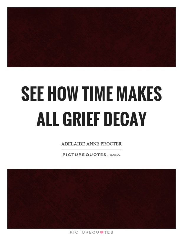 See how time makes all grief decay Picture Quote #1