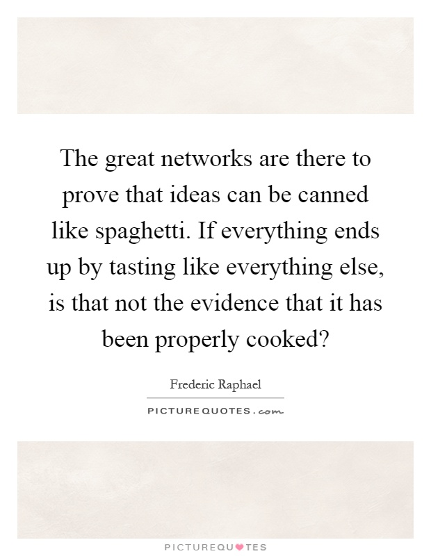 The great networks are there to prove that ideas can be canned like spaghetti. If everything ends up by tasting like everything else, is that not the evidence that it has been properly cooked? Picture Quote #1