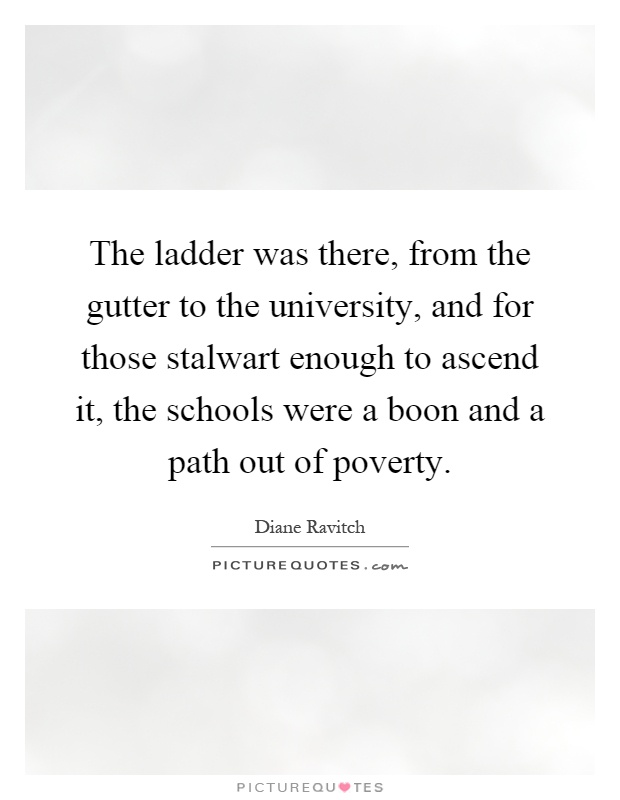 The ladder was there, from the gutter to the university, and for those stalwart enough to ascend it, the schools were a boon and a path out of poverty Picture Quote #1