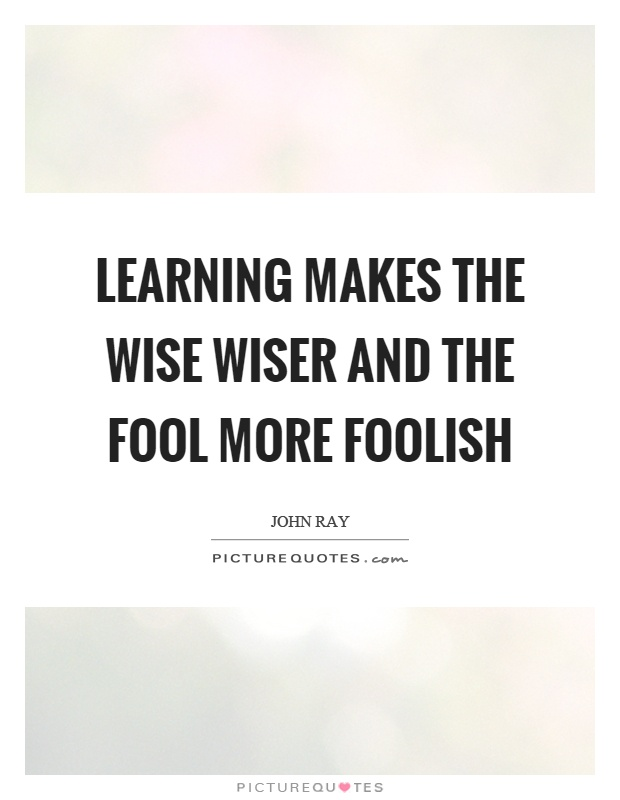 Learning makes the wise wiser and the fool more foolish ...