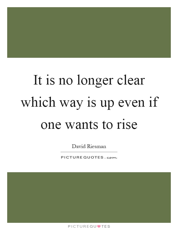It is no longer clear which way is up even if one wants to rise Picture Quote #1