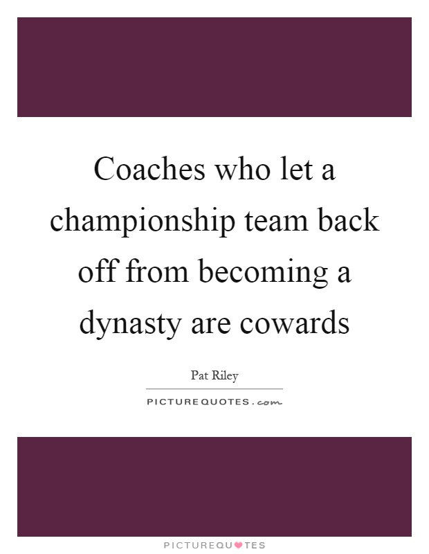 Coaches who let a championship team back off from becoming a dynasty are cowards Picture Quote #1