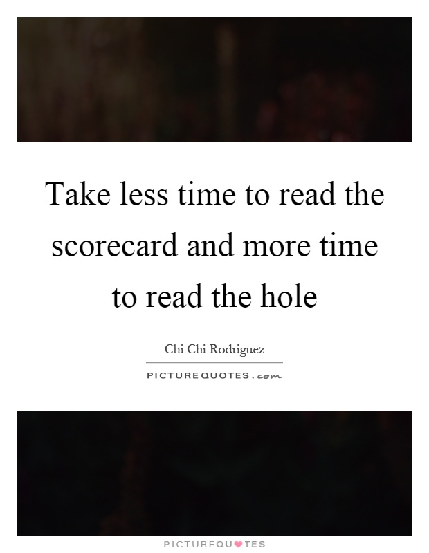 Take less time to read the scorecard and more time to read the hole Picture Quote #1