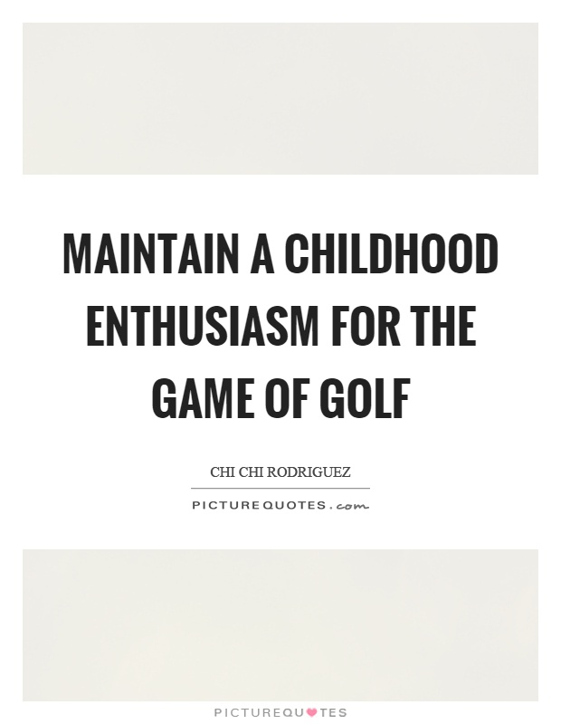 Maintain a childhood enthusiasm for the game of golf Picture Quote #1