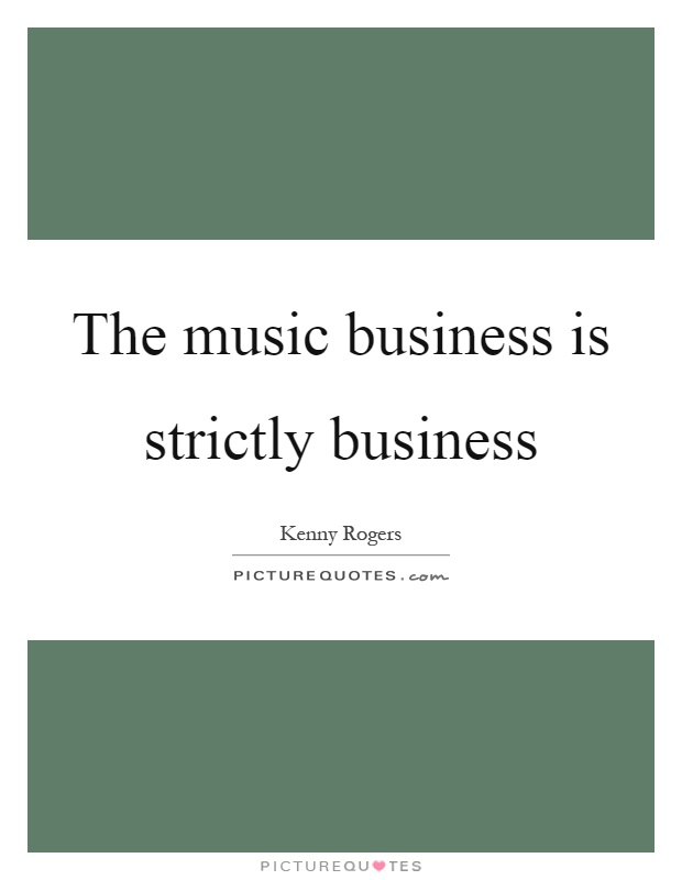 The music business is strictly business Picture Quote #1