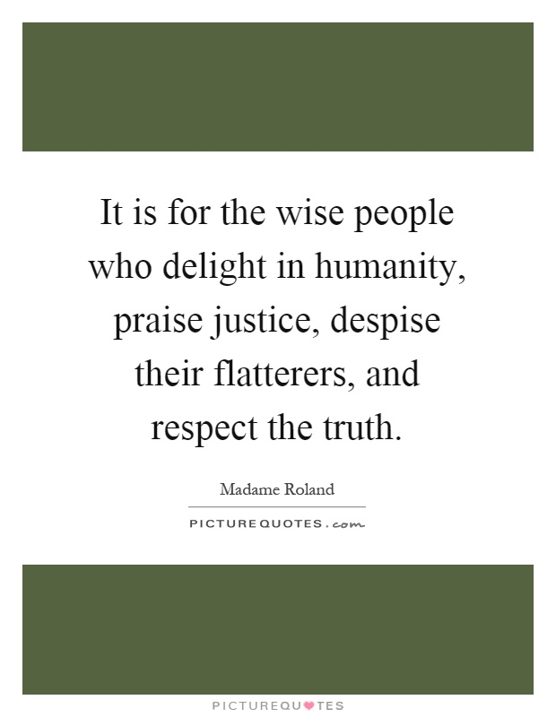 It is for the wise people who delight in humanity, praise justice, despise their flatterers, and respect the truth Picture Quote #1