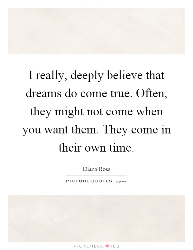 I really, deeply believe that dreams do come true. Often, they might not come when you want them. They come in their own time Picture Quote #1