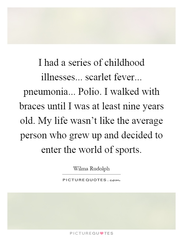 I had a series of childhood illnesses... scarlet fever... pneumonia... Polio. I walked with braces until I was at least nine years old. My life wasn't like the average person who grew up and decided to enter the world of sports Picture Quote #1