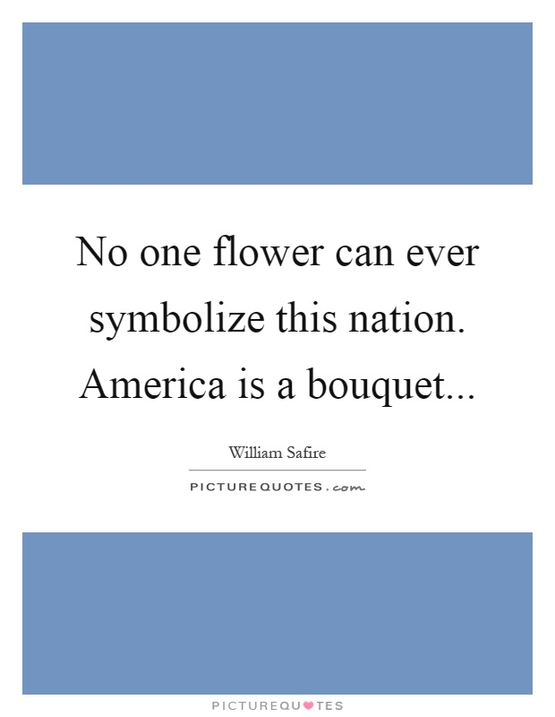 No one flower can ever symbolize this nation. America is a bouquet Picture Quote #1