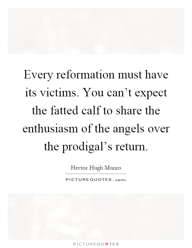 Every reformation must have its victims. You can't expect the fatted calf to share the enthusiasm of the angels over the prodigal's return Picture Quote #1