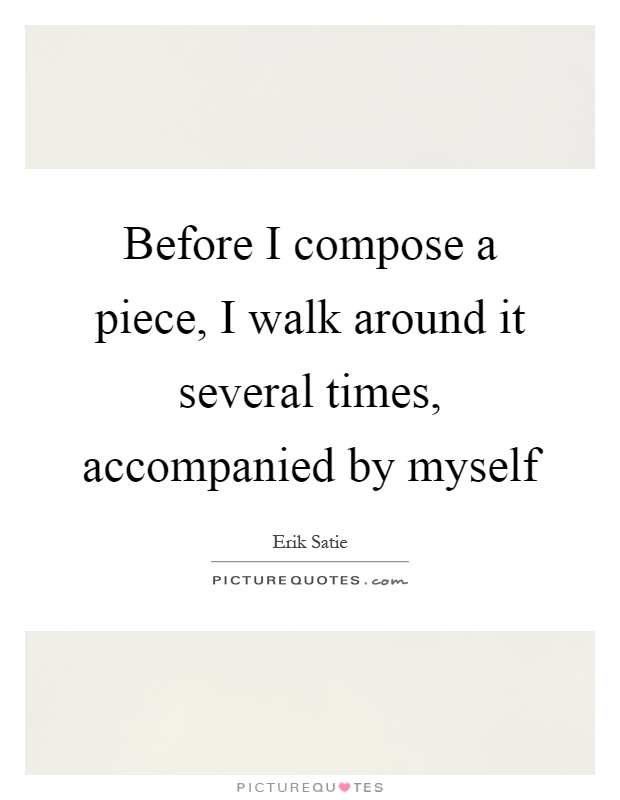 Before I compose a piece, I walk around it several times, accompanied by myself Picture Quote #1