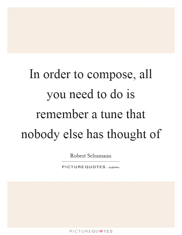 In order to compose, all you need to do is remember a tune that nobody else has thought of Picture Quote #1