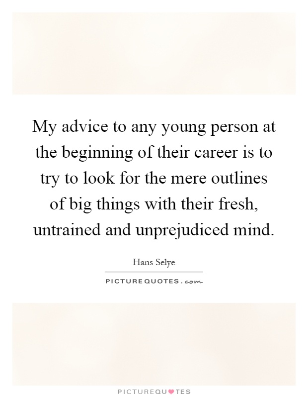 My advice to any young person at the beginning of their career is to try to look for the mere outlines of big things with their fresh, untrained and unprejudiced mind Picture Quote #1