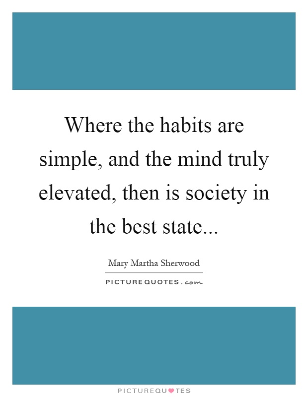 Where the habits are simple, and the mind truly elevated, then is society in the best state Picture Quote #1