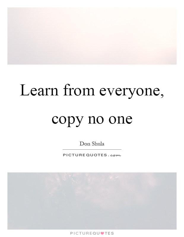 Learn from everyone, copy no one Picture Quote #1