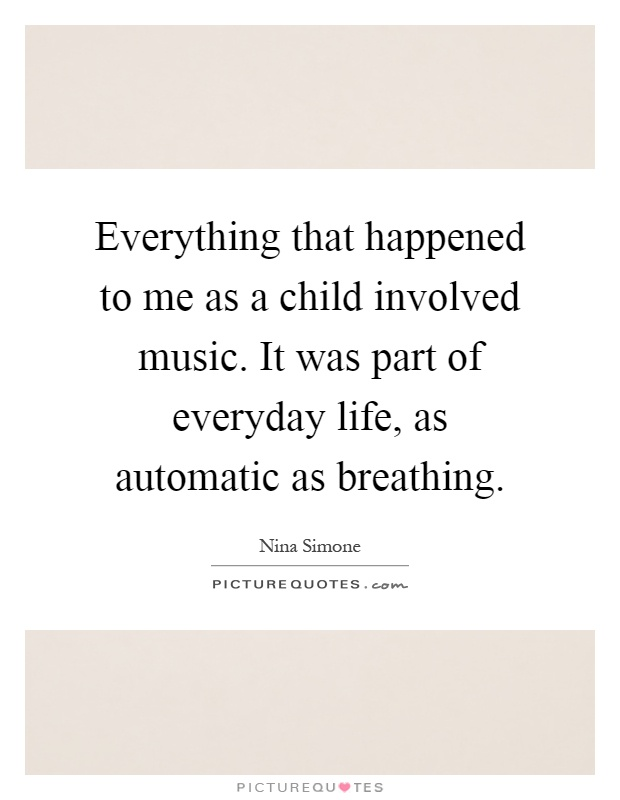 Everything that happened to me as a child involved music. It was part of everyday life, as automatic as breathing Picture Quote #1