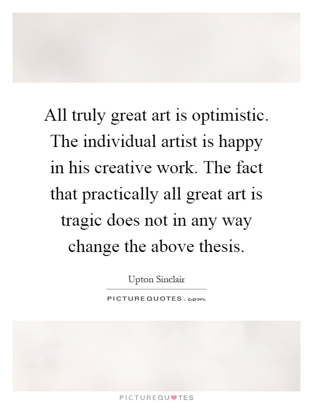 All truly great art is optimistic. The individual artist is happy in his creative work. The fact that practically all great art is tragic does not in any way change the above thesis Picture Quote #1