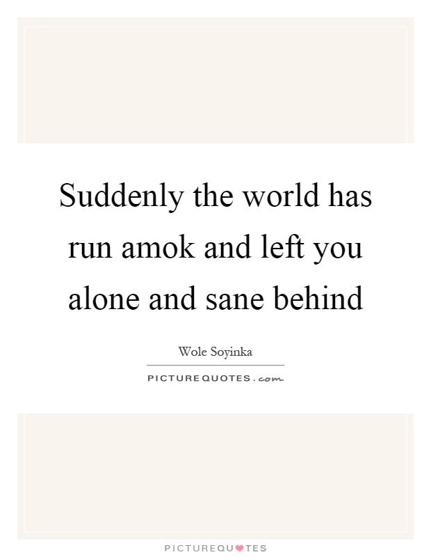 Suddenly the world has run amok and left you alone and sane behind Picture Quote #1