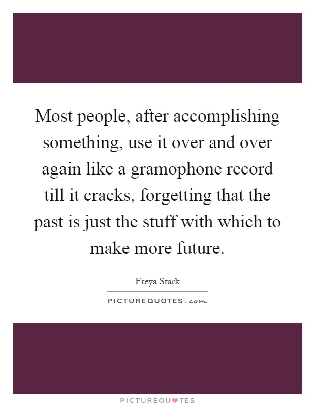 Most people, after accomplishing something, use it over and over again like a gramophone record till it cracks, forgetting that the past is just the stuff with which to make more future Picture Quote #1