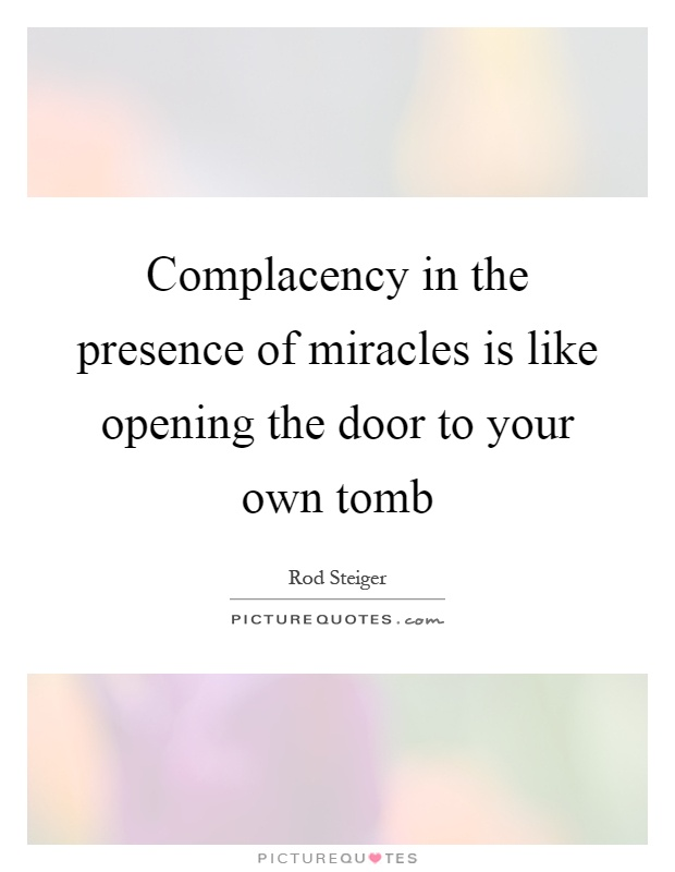 Complacency in the presence of miracles is like opening the door to your own tomb Picture Quote #1
