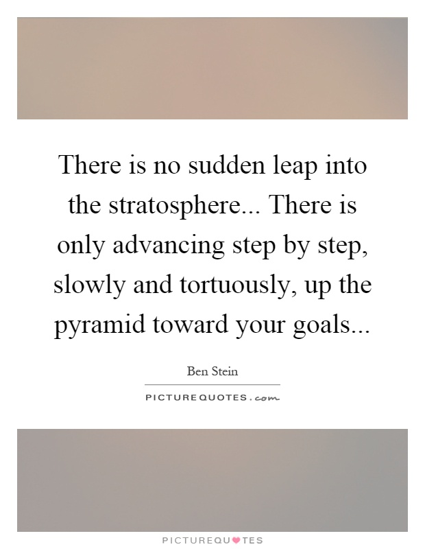 There is no sudden leap into the stratosphere... There is only advancing step by step, slowly and tortuously, up the pyramid toward your goals Picture Quote #1