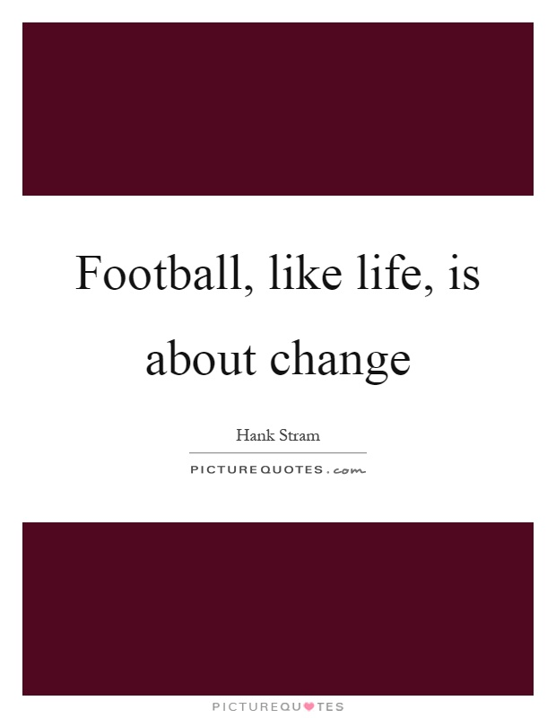 Football, like life, is about change Picture Quote #1