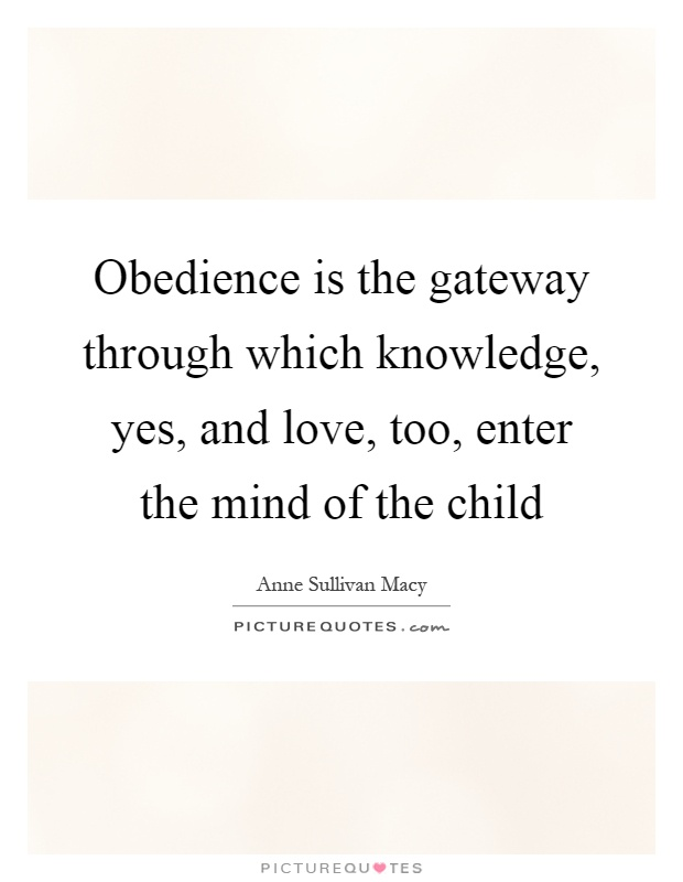 Obedience is the gateway through which knowledge, yes, and love, too, enter the mind of the child Picture Quote #1