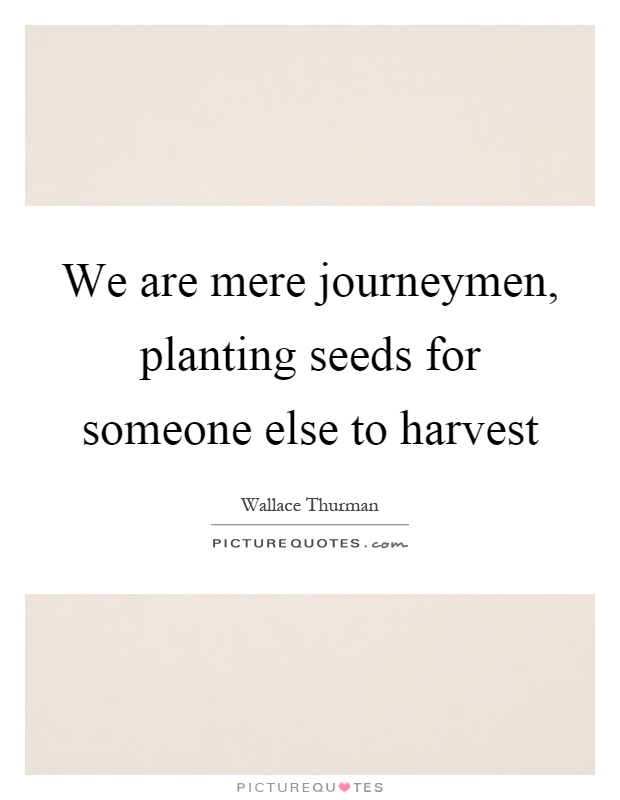 We are mere journeymen, planting seeds for someone else to harvest Picture Quote #1