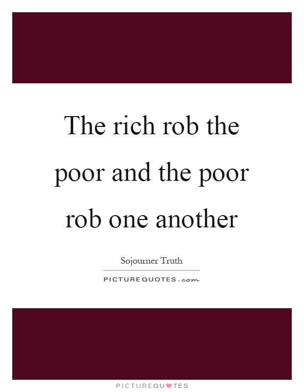 The rich rob the poor and the poor rob one another Picture Quote #1