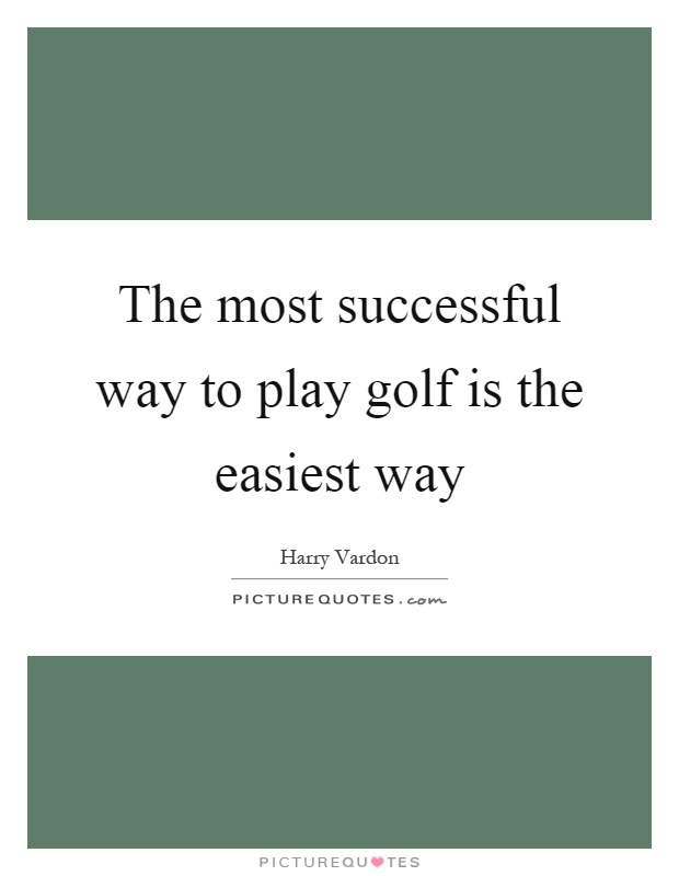 The most successful way to play golf is the easiest way Picture Quote #1