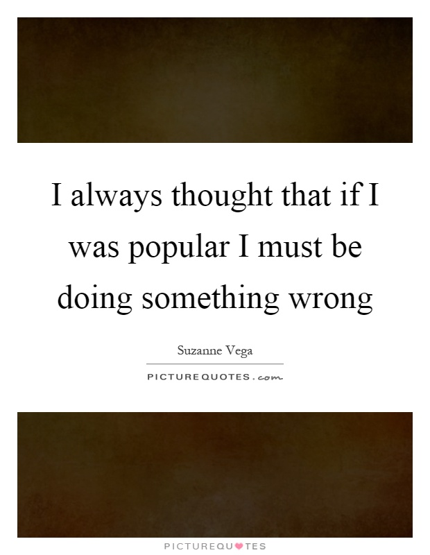 I always thought that if I was popular I must be doing something wrong Picture Quote #1
