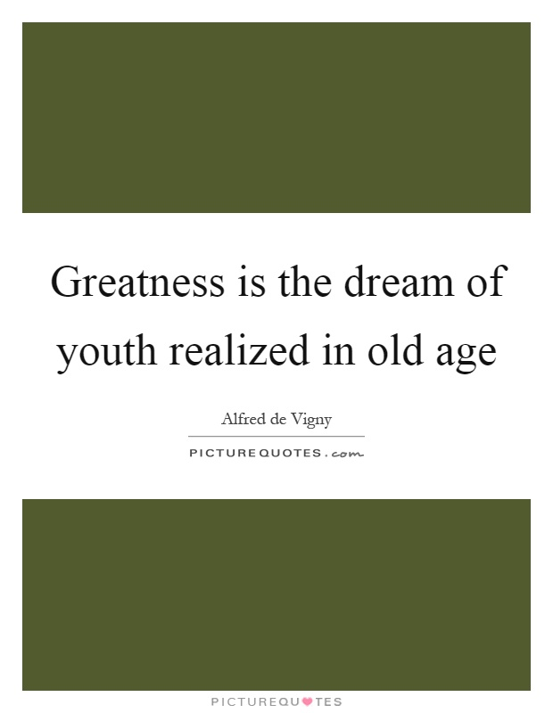 Greatness is the dream of youth realized in old age Picture Quote #1