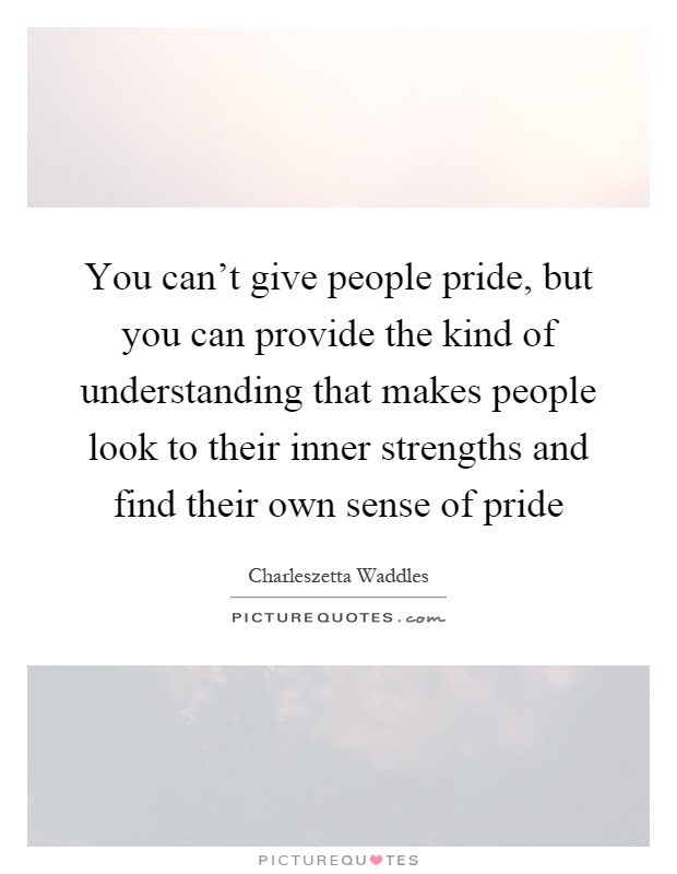 You can't give people pride, but you can provide the kind of understanding that makes people look to their inner strengths and find their own sense of pride Picture Quote #1